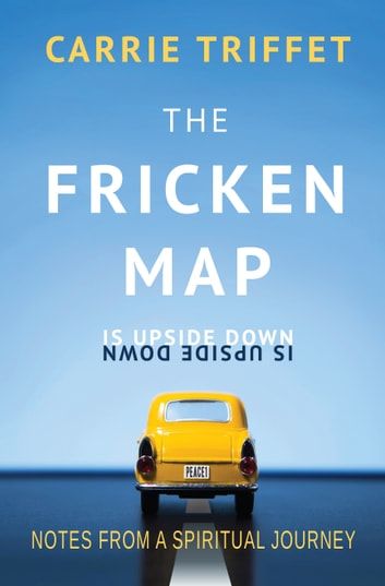 The Fricken Map is Upside Down - Notes from a spiritual journey ebook by Carrie Triffet