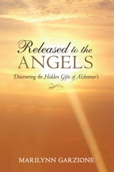 Released to the Angels - Discovering the Hidden Gifts of Alzheimer's ebook by Marilynn Garzione