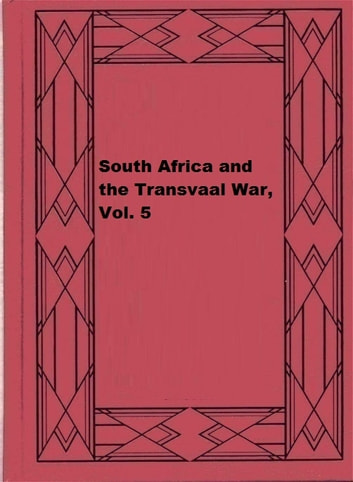 South Africa and the Transvaal War, Vol. 5 ebook by Louis Creswicke