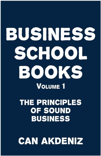 Business School Books Volume 1: The Principles of Sound Business ebook by Can Akdeniz