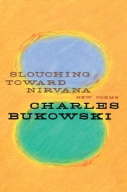 Slouching Toward Nirvana ebook by Charles Bukowski