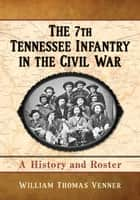 The 7th Tennessee Infantry in the Civil War ebook by William Thomas Venner