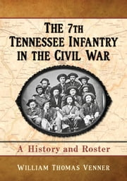 The 7th Tennessee Infantry in the Civil War - A History and Roster ebook by William Thomas Venner