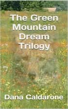 The Green Mountain Dream Trilogy ebook by Dana Caldarone
