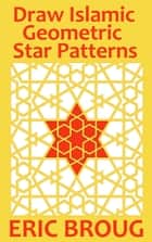 Draw Islamic Geometric Star Patterns ebook by Eric Broug