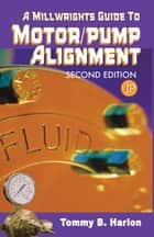 A Millwright's Guide to Motor Pump Alignment ebook by Tom Harlon