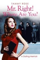 Mr. Right! Where Are You? - A Dating Memoir ebook by Tammy Rose
