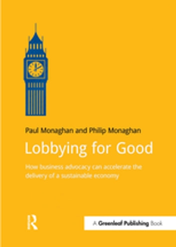 Lobbying for Good - How Business Advocacy Can Accelerate the Delivery of a Sustainable Economy ebook by Paul Monaghan,Philip Monaghan