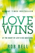 Love Wins: At the Heart of Life's Big Questions ebook by Rob Bell