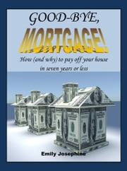Good-Bye, Mortgage! How (And Why) To Pay Off Your House In Seven Years Or Less ebook by Emily Josephine