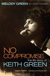 No Compromise - The Life Story of Keith Green ebook by Melody Green