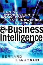 e-Business Intelligence: Turning Information into Knowledge into Profit ebook by Liautaud, Bernard
