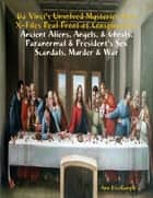Da Vinci's Unsolved Mysteries Free X-Files Real Proof of Conspiracies: Ancient Aliens, Angels, & Ghosts, Paranormal & President's Sex Scandals, Murder & War ebook by Ann Exxxample