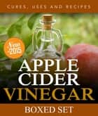 Apple Cider Vinegar Cures, Uses and Recipes (Boxed Set) - For Weight Loss and a Healthy Diet ebook by Speedy Publishing