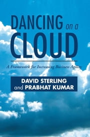 DANCING ON A CLOUD - A Framework for Increasing Business Agility ebook by David Sterling and Prabhat Kumar