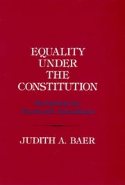 Equality under the Constitution - Reclaiming the Fourteenth Amendment ebook by Judith A. Baer