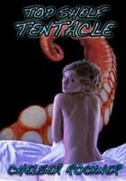 Top Shelf Tentacle (Consensual Tentacle Hentai Sex) ebook by Chelsea Rockner