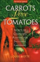 Carrots Love Tomatoes - Secrets of Companion Planting for Successful Gardening ebook door Louise Riotte