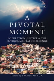 A Pivotal Moment - Population, Justice, and the Environmental Challenge ebook by Laurie Ann Mazur, Laurie Ann Mazur, Martha Farnsworth Riche,...