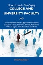 How to Land a Top-Paying College and unversity faculty Job: Your Complete Guide to Opportunities, Resumes and Cover Letters, Interviews, Salaries, Promotions, What to Expect From Recruiters and More ebook by Bradley Philip