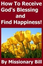 How To Receive God's Blessing and Find Happiness ebook by Missionary Bill