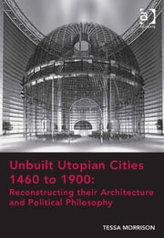 Unbuilt Utopian Cities 1460 to 1900: Reconstructing their Architecture and Political Philosophy ebook by Dr Tessa Morrison