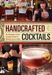 Handcrafted Cocktails - The Mixologist's Guide to Classic Drinks for Morning, Noon & Night ebook by Molly Wellmann
