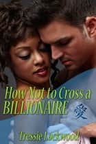 How Not to Cross a Billionaire ebook by Tressie Lockwood