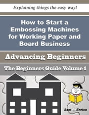 How to Start a Embossing Machines for Working Paper and Board Business (Beginners Guide) ebook by Keren Stapleton,Sam Enrico