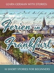 Learn German with Stories: Ferien in Frankfurt – 10 Short Stories for Beginners ebook by Andre Klein