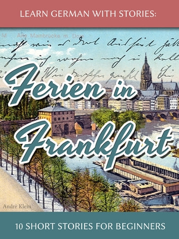 Learn German with Stories: Ferien in Frankfurt – 10 Short Stories for Beginners ebook by André Klein