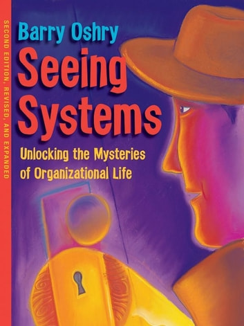 Seeing Systems - Unlocking the Mysteries of Organizational Life ebook by Barry Oshry