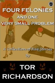 Four Felonies and One Very Small Problem ebook by Tor Richardson
