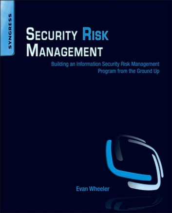 Security Risk Management - Building an Information Security Risk Management Program from the Ground Up ebook by Evan Wheeler