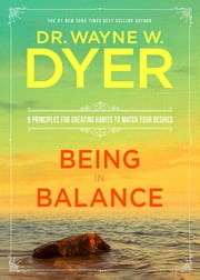 Being in Balance - 9 Principles for Creating Habits to Match Your Desires ebook by Dr. Wayne W. Dyer
