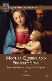 Mother Queens and Princely Sons - Rogue Madonnas in the Age of Shakespeare ebook by Sid Ray