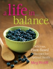 A Life in Balance - Delicious Plant-Based Recipes For Optimal Health ebook by Meg Wolff