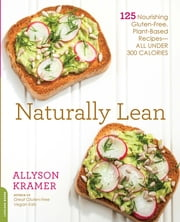 Naturally Lean - 125 Nourishing Gluten-Free, Plant-Based Recipes--All Under 300 Calories ebook by Allyson Kramer