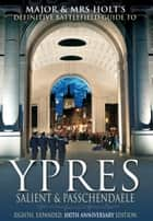 Major & Mrs Holt's Battlefield Guide to Ypres Salient and Passchendaele, Eighth, Expanded, 100th Anniversary Edition ebook by Torie Holt, Valmai Holt
