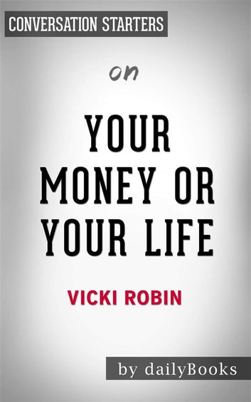 Your Money or Your Life: 9 Steps to Transforming Your Relationship with Money and Achieving Financial Independence: Fully Revised and Updated for 2018 by Vicki Robin | Conversation Starters ebook by dailyBooks