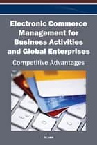 Electronic Commerce Management for Business Activities and Global Enterprises - Competitive Advantages ebook by In Lee