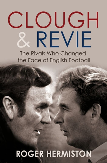 Clough and Revie - The Rivals Who Changed the Face of English Football ebook by Roger Hermiston