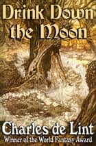 Drink Down the Moon ebook by Charles de Lint