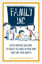 Family Inc - Office-Inspired Solutions to Reduce the Chaos in Your Home (and Save Your Sanity ebook by Andrew Friedman, Caitlin Friedman