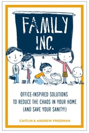 Family Inc - Office-Inspired Solutions to Reduce the Chaos in Your Home (and Save Your Sanity ebook by Andrew Friedman,Caitlin Friedman