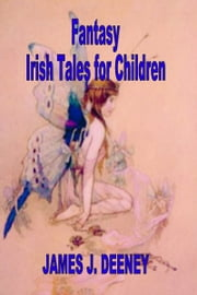 Fantasy Irish Tales for Children ebook by James J. Deeney