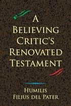 A Believing Critic's Renovated Testament ebook by Humilis Filius del Pater