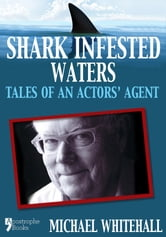 Shark Infested Waters: Tales Of An Actors' Agent ebook by Michael Whitehall,Jack Whitehall