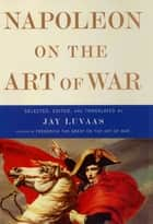 Napoleon on the Art of War ebook by Jay Luvaas