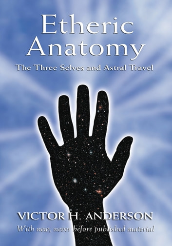 Etheric Anatomy - The Three Selves and Astral Travel ebook by Victor H. Anderson,Cora Anderson